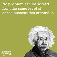 """""""No problem can be solved from the same level of consciousness that created it."""" -Albert Einstein"""
