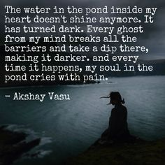 The water in the pond inside my heart doesn't shine anymore. It has turned dark. Every ghost from my mind breaks all the barriers and take a dip there, making it darker. and every time it happens, my soul in the pond cries with pain.  - Akshay Vasu