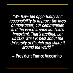 """""""We have the opportunity and responsibility to improve the lives of individuals, our communities and the world around us. That's important. That's exciting. Let us take what is best about the University of Guelph and share it around the world."""" ~ President Franco Vaccarino. Opportunity, No Response, University, Around The Worlds, Let It Be, Teaching, Life, Education, Community College"""