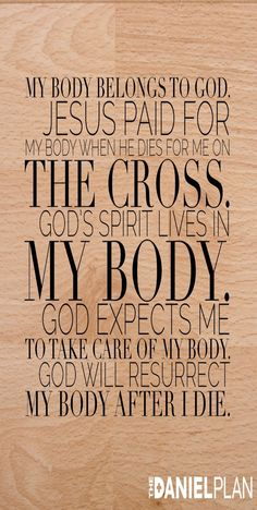Biblical Reasons why you should take care of your body 1. My body is his property, not mine.  2. My body has been bought.  3. When I said yes to God, He put his Spirit inside me.  4. I am not the owner of my body, but i am the caretaker of it.  5. God never wastes anything and He will resurrect my body after I die. www.danielplan.com