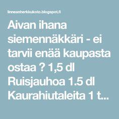 Aivan ihana siemennäkkäri - ei tarvii enää kaupasta ostaa ♡ 1,5 dl Ruisjauhoa 1.5 dl Kaurahiutaleita 1 tl Suolaa 1 dl Leseitä 1 dl Kurpi...