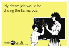 My dream job would be driving the karma bus --- hell yeah!!!