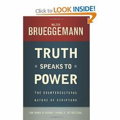 Truth Speaks to Power: The Countercultural Nature of Scripture by Walter Brueggemann. $10.29. Publisher: Westminster John Knox Press (March 8, 2013)