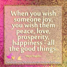 When you wish someone joy, you wish them peace, love, prosperity, happiness - all the good things.  ~Maya Angelou