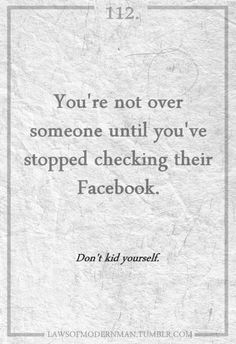 You're not over someone until you stop FB stalking them
