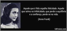 Aquele que é feliz espalha felicidade. Aquele que teima na infelicidade, que perde o equilíbrio e a confiança, perde-se na vida. (Anne Frank)