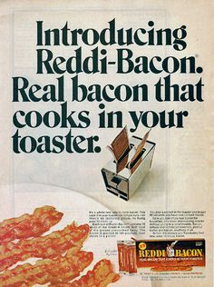 """""""Reddi-Baconwas brought to market in 1964 by the makers of Reddi-Wip aerosol whipped cream. Pre-cooked bacon was packaged with absorbent paper between sheets of aluminum foil. These packets were designed to be inserted into a standard toaster and heated to serving temperature."""""""