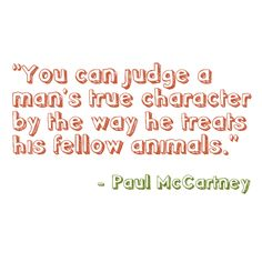 """""""You can judge a man's true character by the way he treats his fellow animals."""" - Paul McCartney"""