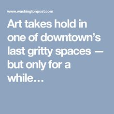 Art takes hold in one of downtown's last gritty spaces — but only for a while…