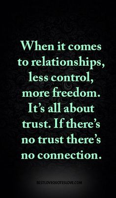 When it comes to relationships, less control, more freedom. It's all about trust. If there's no trust there's no connection.