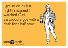 Funny Confession Ecard: I got so drunk last night I imagined I watched Clint Eastwood argue with a chair for a half hour.