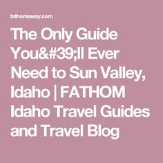 The Only Guide You'll Ever Need to Sun Valley, Idaho |  FATHOM  Idaho Travel Guides and Travel Blog