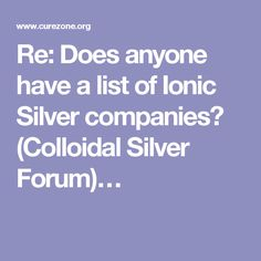 Re: Does anyone have a list of Ionic Silver companies? (Colloidal Silver Forum)…