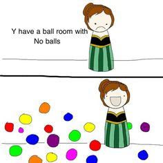 This is what I imagine every time I hear this song. Just imagine Anna finding out the night before that a ballroom doesn't actually hold balls.