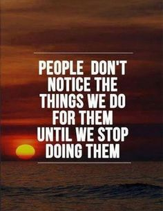 People don't notice the things we do for them until we stop doing them #PictureQuotes