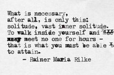 "Rainier Maria Rilke: ""What is necessary, after all, is only this: solitude, vast inner solitude. To walk inside yourself and meet no one for hours — that is what you must be able to attain."""