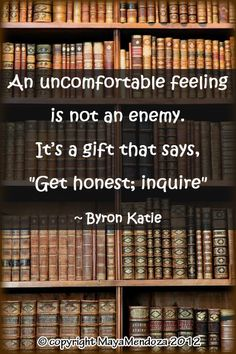 """An uncomfortable feeling is not an enemy. It's a gift that says """"Get honest; inquire"""" ~Byron Katie"""