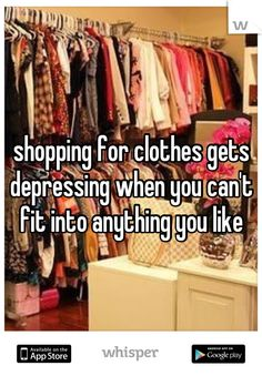 shopping for clothes gets depressing when you can't fit into anything you like