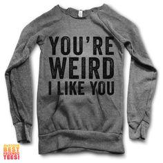 You're Weird, I Like You   Maniac Sweater