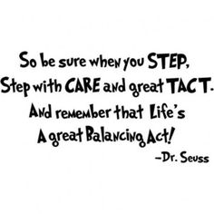 So be sure when you step, step with care and great tact. And remember that life's a great balancing act!-- Dr. Seuss