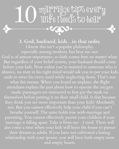 God, husband, kids…in that order. - God is of utmost importance, so faith comes first. Then your husband should come before your kids. You cannot effectively parent your children if your marriage is falling apart. There will also come a time when your kids will leave the house. Without a relationship with your spouse, you will have both empty nests and empty hearts.