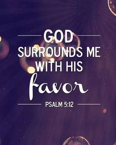 """""""Surely, Lord, you bless the righteous; you surround them with your favor as with a shield."""" Psalm 5:12 NIV"""
