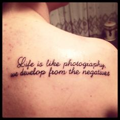 like the quote better than the tattoo... life is like photography we develop in the negatives