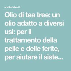 Olio di tea tree: un olio adatto a diversi usi: per il trattamento della pelle e delle ferite, per aiutare il sistema immunitario, per contrastare i dolori.