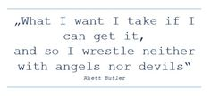 What I want I take if I can get it, and so I wrestle neither with angels nor devils Rhett Butler, Gone With the Wind