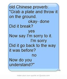 old Chinese proverb: Grab a plate and throw it on the ground.         okay- done Did it break?         yes Now say I'm sorry to it.          I'm sorry Did it go back to the way it was before?          no Now do you understand?