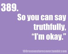 "Recover so that you can say truthfully, ""I'm okay."" #100reasonstorecover #tumblr #recovery"