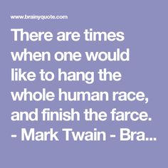 There are times when one would like to hang the whole human race, and finish the farce. - Mark Twain - BrainyQuote