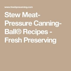 Stew Meat- Pressure Canning- Ball® Recipes - Fresh Preserving