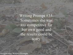 Writing Prompt #35: Sometimes she was too competitive for her own good and the results could be scary.