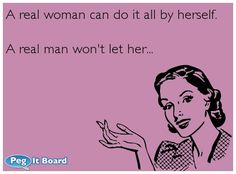 A real woman can do it all by herself.  A real man wont let her...