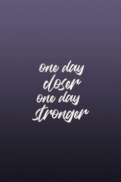 One day closer, one day stronger