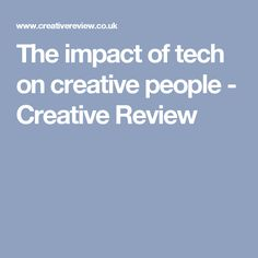 The impact of tech on creative people - Creative Review