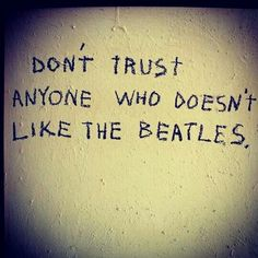 Don't trust anyone who doesn't like the Beatles The Beatles, Beatles Lyrics, Beatles Quotes, Beatles Funny, Beatles Art, Beatles Poster, Music Lyrics, Paul Mccartney, All You Need Is Love