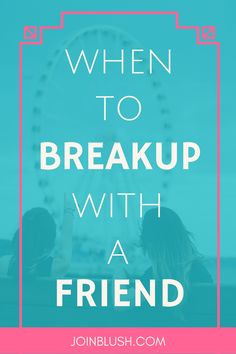 friend advice, friendship advice, break up with a friend, bad friend, friend…