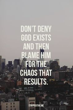 Don't deny God exists & then blame Him for the chaos that results. Oh how foolish man is to think he can live a wonderful life apart from his Creator Who made all things & holds all these in His hand!