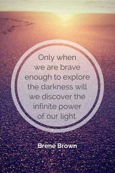 Only when we are brave enough to explore the darkness will we discover the infinite power of our light. - Brene Brown :: A story about self-portraits and standing in your light (again andagain). Now Quotes, Great Quotes, Quotes To Live By, Motivational Quotes, Life Quotes, Inspirational Quotes, Brave Quotes, Uplifting Quotes, Relationship Quotes