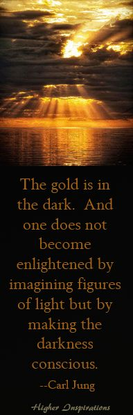 """""""The gold is in the dark. And one does not become enlightened by imagining figures of light but by making the darkness conscious."""" ~ Carl Jung"""