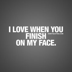 I love when you finish on my face. - Some don't like it, but some love it. And for those that love it, it's one of the sexiest things ever when it comes to having sex. - www.kinkyquotes.com for all our dirty sex quotes and naughty quotes about love and relationships!