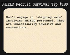 """S.H.I.E.L.D. Recruit Survival Tip <-- I'm just imagining ship wars in the staff room, like """"I SHIP IRON MAN AND CAPTAIN AMERICA AND YOU CAN SHUT THE HELL UP."""" """"NO, IRON MAN BELONGS WITH LOKI, YOU IDIOT!"""" and then the Avengers are just standing in the doorway, laughing."""