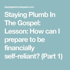 Staying Plumb In The Gospel: Lesson: How can I prepare to be financially self-reliant? (Part 1)