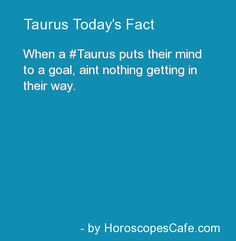 Taurus Daily Fun Fact | So true, the Taurus' I know always do what they set out to do.