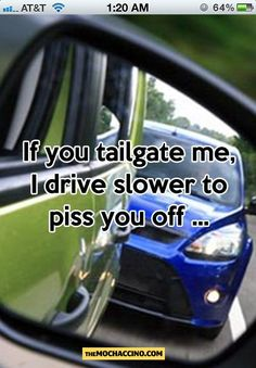 tailgating. hahaha and then I laugh at their face when they pass and give me the death glare lol! I love myself!