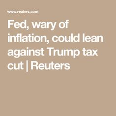 Fed, wary of inflation, could lean against Trump tax cut | Reuters