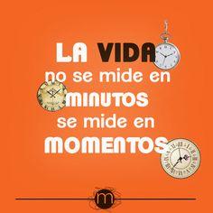 """""""La vida no se mide en minutos, se mide en momentos"""""""