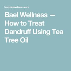 Bael Wellness — How to Treat Dandruff Using Tea Tree Oil